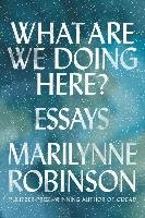 What Are We Doing Here?: Essays - Robinson Marilynne