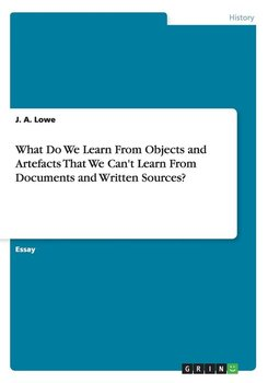 What Do We Learn From Objects and Artefacts That We Can't Learn From Documents and Written Sources?-Lowe J. A.