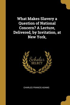What Makes Slavery a Question of National Concern? A Lecture, Delivered, by Invitation, at New York,-Adams Charles Francis