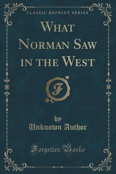 What Norman Saw in the West (Classic Reprint) - Author Unknown