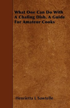What One Can Do With A Chafing Dish. A Guide For Amateur Cooks-Sawtelle Henrietta L