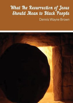 WHAT THE RESURRECTION OF JESUS SHOULD MEAN TO BLACK PEOPLE-Brown Dennis   W