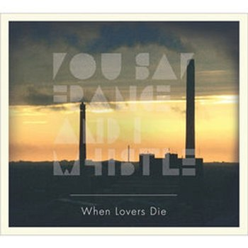 When Lovers Die - You Say France and I Whistle