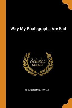 Why My Photographs Are Bad - Taylor Charles Maus