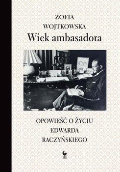 Wiek ambasadora. Opowieść o życiu Edwarda Raczyńskiego-Wojtkowska Zofia