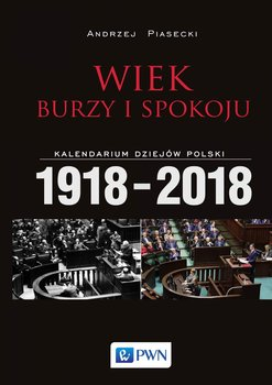 Wiek burzy i spokoju. Kalendarium dziejów Polski 1918-2018-Piasecki Andrzej