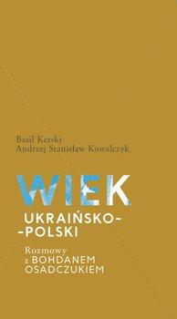 Wiek ukraińsko-polski. Rozmowy z Bohdanem Osadczukiem-Kerski Basil, Kowalczyk Stanisław Andrzej