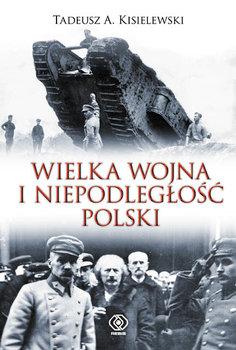 Wielka wojna i niepodległość Polski-Kisielewski Tadeusz A.