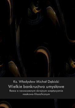 Wielkie bankructwo umysłowe. Rzecz o skrajnym sceptycyzmie naukowo-filozoficznym-Dębicki Władysław Michał