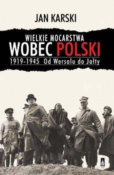 Wielkie mocarstwa wobec Polski 1919-1945. Od Wersalu do Jałty-Karski Jan