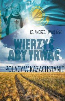 Wierzyć aby trwać. Polacy w Kazachstanie-Zwoliński Andrzej