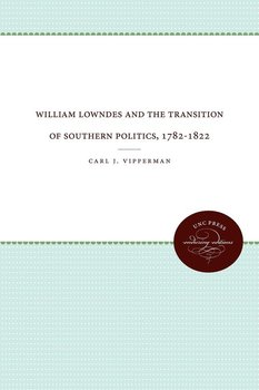 William Lowndes and the Transition of Southern Politics, 1782-1822-Vipperman Carl J.