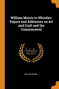 William Morris to Whistler; Papers and Addresses on art and Craft and the Commonweal - Crane Walter