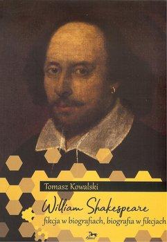 William Shakespeare. Fikcja w biografiach, biografia w fikcjach-Kowalski Tomasz