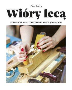Wióry lecą. Renowacja mebli i tapicerka dla początkujących-Sawko Kasia