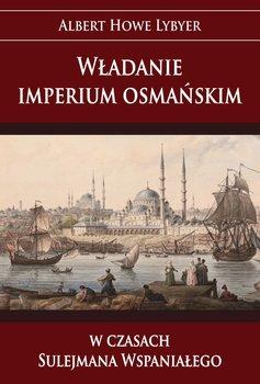 Władanie imperium osmańskim w czasach Sulejmana Wspaniałego-Lybyer Howe Albert