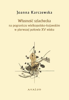 Własność szlachecka na pograniczu wielkopolsko-kujawskim w pierwszej połowie XV wieku-Karczewska Joanna