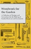 Woodwork for the Garden - A Collection of Designs and Instructions for the Making of Garden Furniture and Accessories-Anon