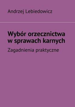 Wybór orzecznictwa wsprawach karnych-Lebiedowicz Andrzej