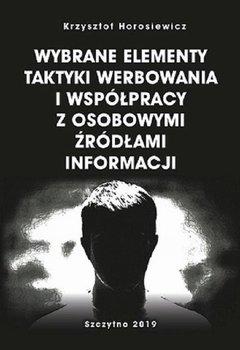 Wybrane elementy taktyki werbowania i współpracy z osobowymi źródłami informacji-Horosiewicz Krzysztof
