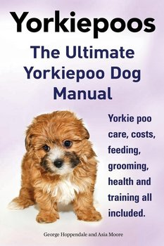Yorkie Poos. the Ultimate Yorkie Poo Dog Manual. Yorkiepoo Care, Costs, Feeding, Grooming, Health and Training All Included.-Hoppendale George