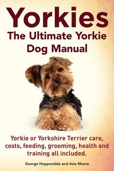 Yorkies. the Ultimate Yorkie Dog Manual. Yorkies or Yorkshire Terriers Care, Costs, Feeding, Grooming, Health and Training All Included.-Hoppendale George