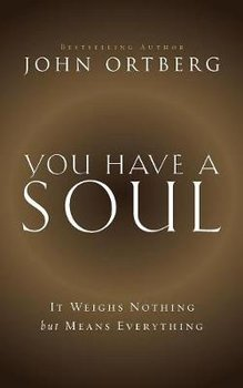 You Have a Soul: It Weighs Nothing But Means Everything-Ortberg John