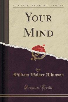 Your Mind (Classic Reprint)-Atkinson William Walker