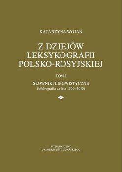 Z dziejów leksykografii polsko-rosyjskiej. Tom 1. Słowniki lingwistyczne (bibliografia za lata 1700-2015)-Wojan Katarzyna
