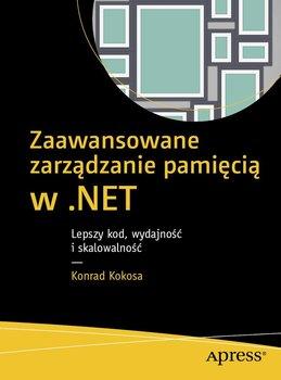 Zaawansowane zarządzanie pamięcią w .NET. Lepszy kod, wydajność i skalowalność-Kokosa Konrad