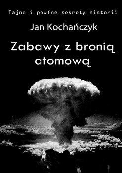 Zabawy z bronią atomową. Tajne i poufne sekrety historii-Kochańczyk Jan