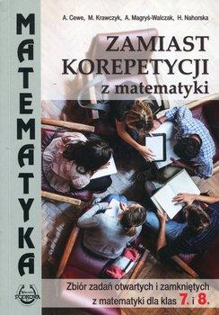Zamiast korepetycji z matematyki. Zbiór zadań otwartych i zamkniętych z matematyki dla klas 7. i 8.-Cewe Alicja, Krawczyk Małgorzata, Magryś-Walczak Alina