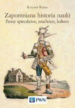 Zapomniana historia nauki. Panny apteczkowe, znachorzy, kołtuny-Rejmer Krzysztof