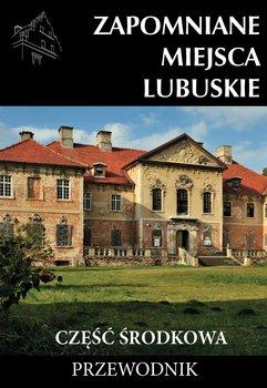 Zapomniane miejsca Lubuskie. Część środkowa-Opracowanie zbiorowe