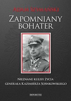 Zapomniany bohater. Nieznane kulisy życia generała Kazimierza Sosnkowskiego                      (ebook)