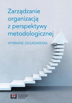 Zarządzanie organizacją z perspektywy metodologicznej. Wybrane zagadnienia                      (ebook)