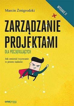 Zarządzanie projektami dla początkujących. Jak zmienić wyzwanie w proste zadanie-Żmigrodzki Marcin
