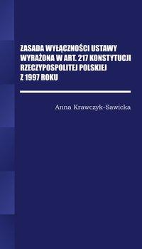 Zasada wyłączności ustawy wyrażona w Art. 217 Konstytucji Rzeczpospolitej Polskiej z 1997 roku-Krawczyk-Sawicka Anna