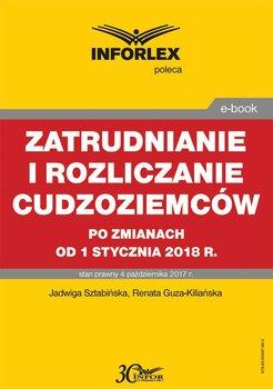 Zatrudnianie i rozliczanie cudzoziemców po zmianach od 1 stycznia 2018 r-Sztabińska Jadwiga, Guza-Kiliańska Renata
