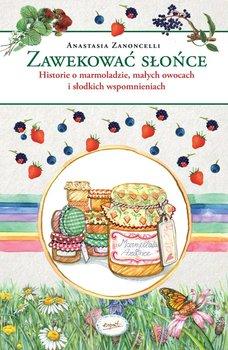 Zawekować słońce. Historie o marmoladzie, małych owocach i słodkich wspomnieniach-Zanoncelli Anastasia
