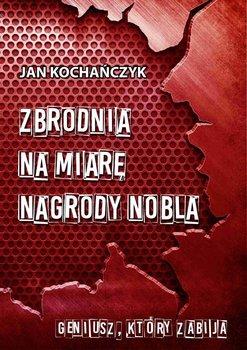 Zbrodnia na miarę Nagrody Nobla-Kochańczyk Jan