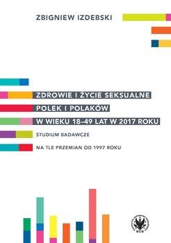 Zdrowie i życie seksualne Polek i Polaków w wieku 18-49 lat w 2017 roku-Izdebski Zbigniew