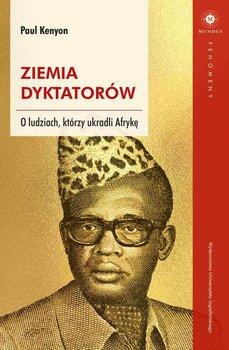 Ziemia dyktatorów. O ludziach, którzy ukradli Afrykę-Kenyon Paul