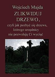 Zlikwiduj drzewo, czyli jak pozbyć się drzewa, którego urzędnicy nie pozwalają ci wyciąć-Majda Wojciech