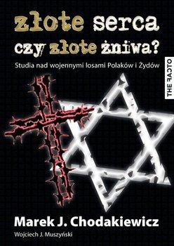 Złote serca czy złote żniwa? Studia nad wojennymi losami Polaków i Żydów-Muszyński Wojciech J., Chodakiewicz Marek J.