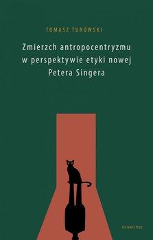 Zmierzch antropocentryzmu w perspektywie etyki nowej Petera Singera-Turowski Tomasz