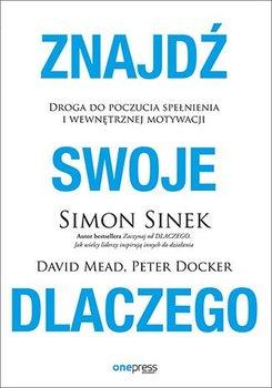 Znajdź swoje dlaczego. Droga do poczucia spełnienia i wewnętrznej motywacji-Sinek Simon, Mead David, Docker Peter