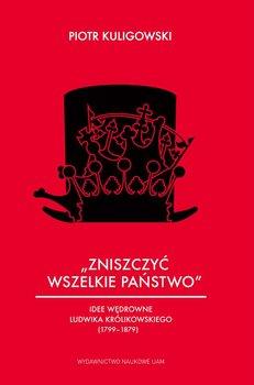 Zniszczyć wszelkie państwo. Idee wędrowne Ludwika Królikowskiego (1799-1879)-Kuligowski Piotr