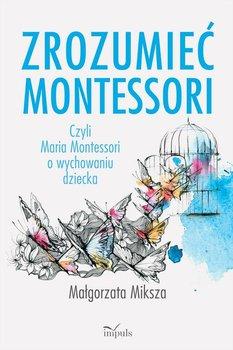 Zrozumieć Montessori. Czyli Maria Montessori o wychowaniu dziecka-Miksza Małgorzata