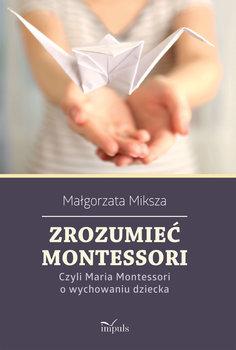 Zrozumieć Montessori -Miksza Małgorzata